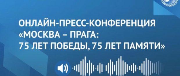 Состоялась международная онлайн пресс-конференция «Москва – Прага: 75 лет Победы, 75 лет памяти»